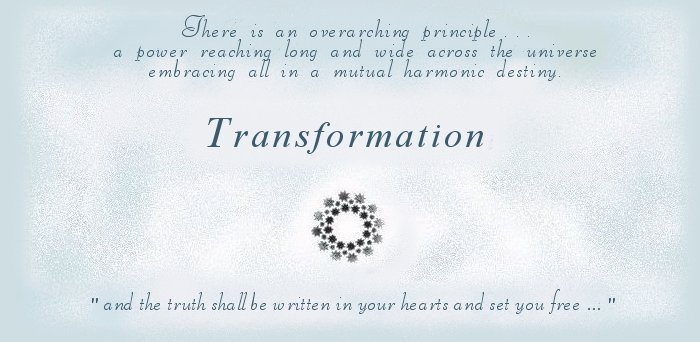Transformation. There is an overarching principle, a power reaching long and wide across the universe embracing all in a mutual harmonic destiny ... and the truth shall be written in your hearts and set you free ... inspirational writings, spiritual inspiration, thoughts for the day, poetry, prose, stories: higher self, personal growth, spiritual encounters, out of body experiences and white light experiences, from Brad Kalita, founder of gathering light ... a retreat located near crater lake national park in southern oregon.